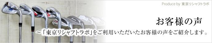 お客様の声 「東京リシャフト工房」をご利用いただいたお客様の声をご紹介します。